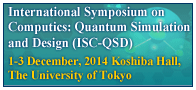 Symposium on Computics: Quantum Simulation and Design (ISC-QSD) - 1-3 December, 2014 Koshiba Hall, The University of Tokyo