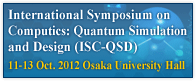 Symposium on Computics: Quantum Simulation and Design (ISC-QSD) - 11-13 Oct. 2012 Osaka University Hall